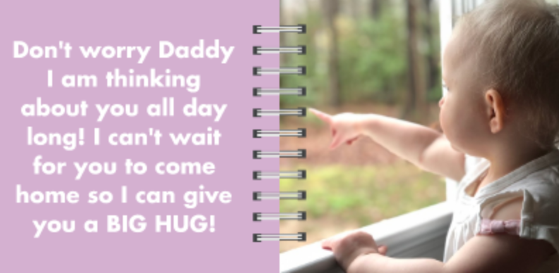 Board Book Page 9: Don't worry Daddy! I am thinking about you all day long! I can't wait for you to come home so I can give you a BIG HUG!